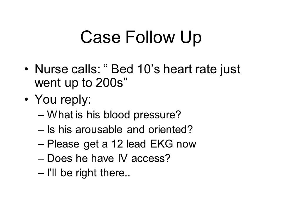 Case Follow Up Nurse calls: Bed 10's heart rate just went up to 200s You reply: What is his blood pressure