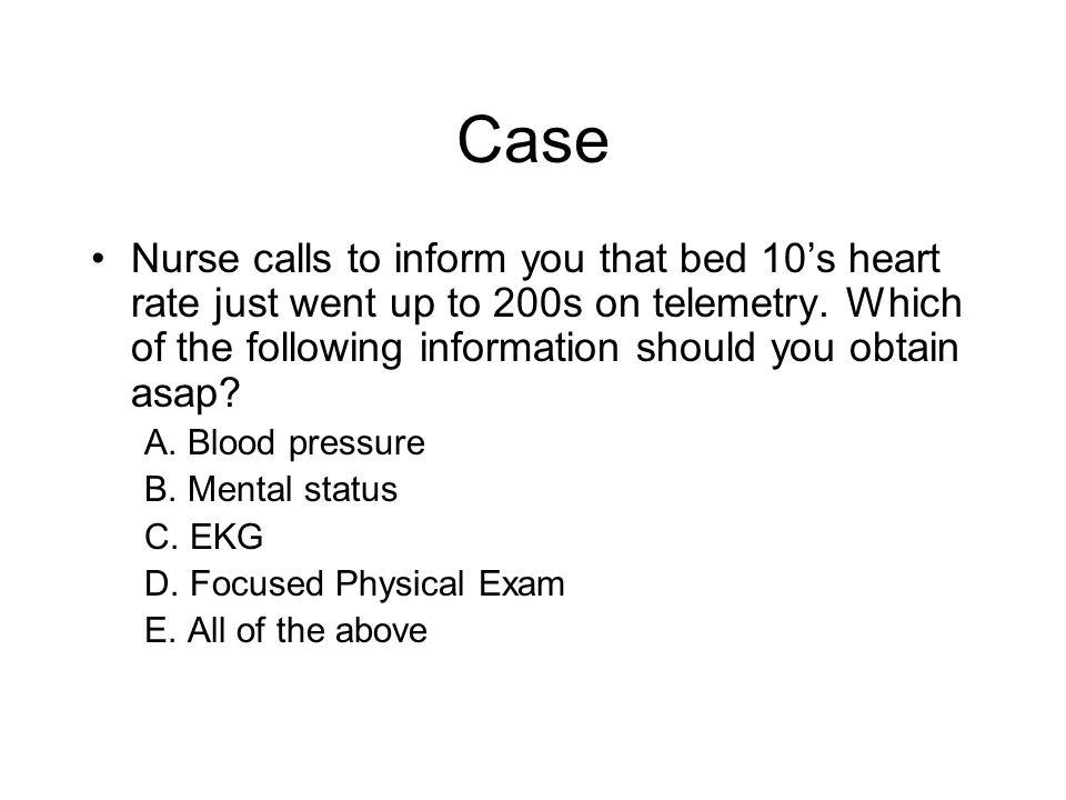 Case Nurse calls to inform you that bed 10's heart rate just went up to 200s on telemetry. Which of the following information should you obtain asap