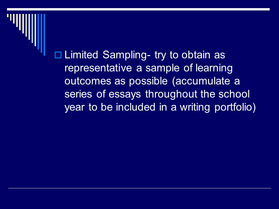 Limited Sampling- try to obtain as representative a sample of learning outcomes as possible (accumulate a series of essays throughout the school year to be included in a writing portfolio)