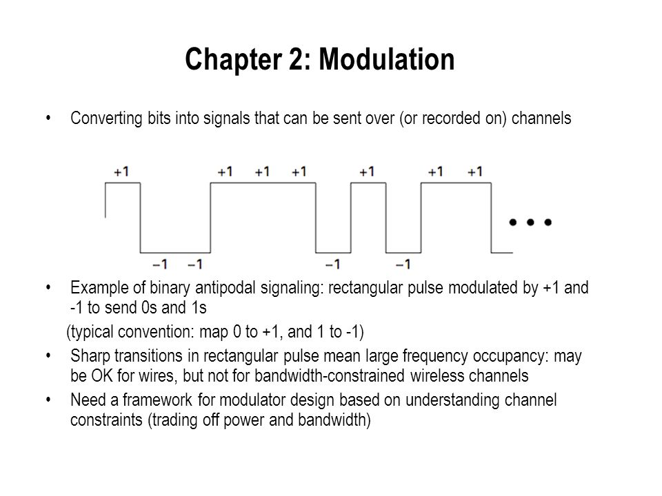 Chapter 2: Modulation Converting bits into signals that can be sent over (or recorded on) channels.