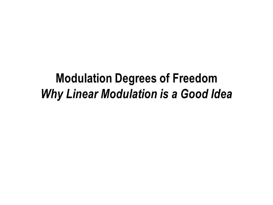 Modulation Degrees of Freedom Why Linear Modulation is a Good Idea