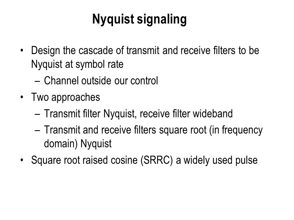 Nyquist signaling Design the cascade of transmit and receive filters to be Nyquist at symbol rate. Channel outside our control.