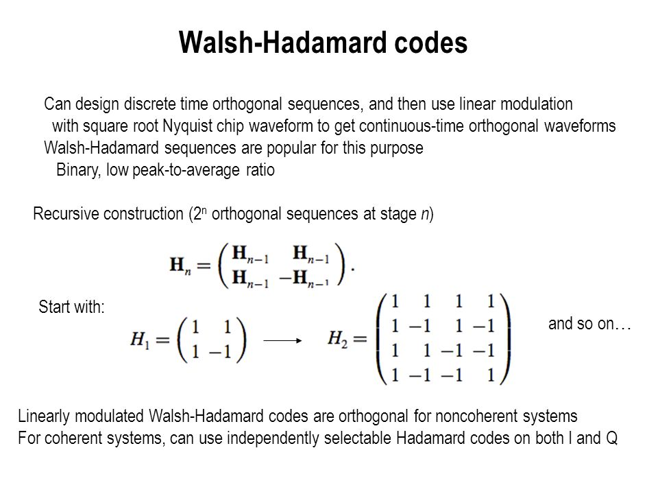 Walsh-Hadamard codes Can design discrete time orthogonal sequences, and then use linear modulation.