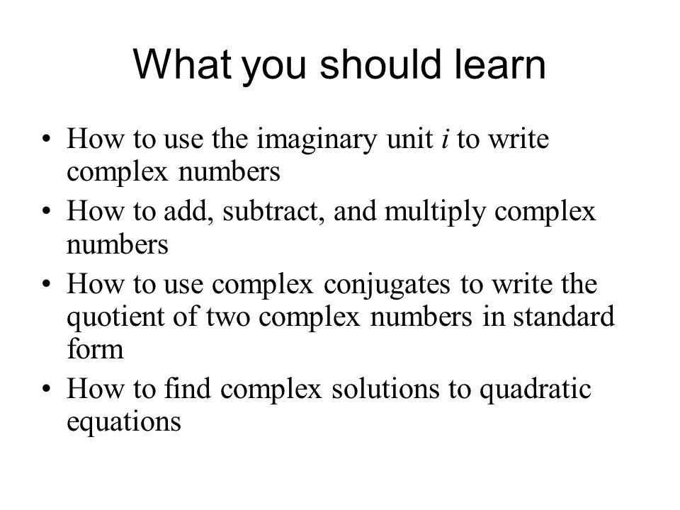 What you should learn How to use the imaginary unit i to write complex numbers. How to add, subtract, and multiply complex numbers.