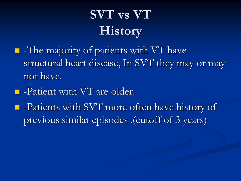 SVT vs VT History -The majority of patients with VT have structural heart disease, In SVT they may or may not have.