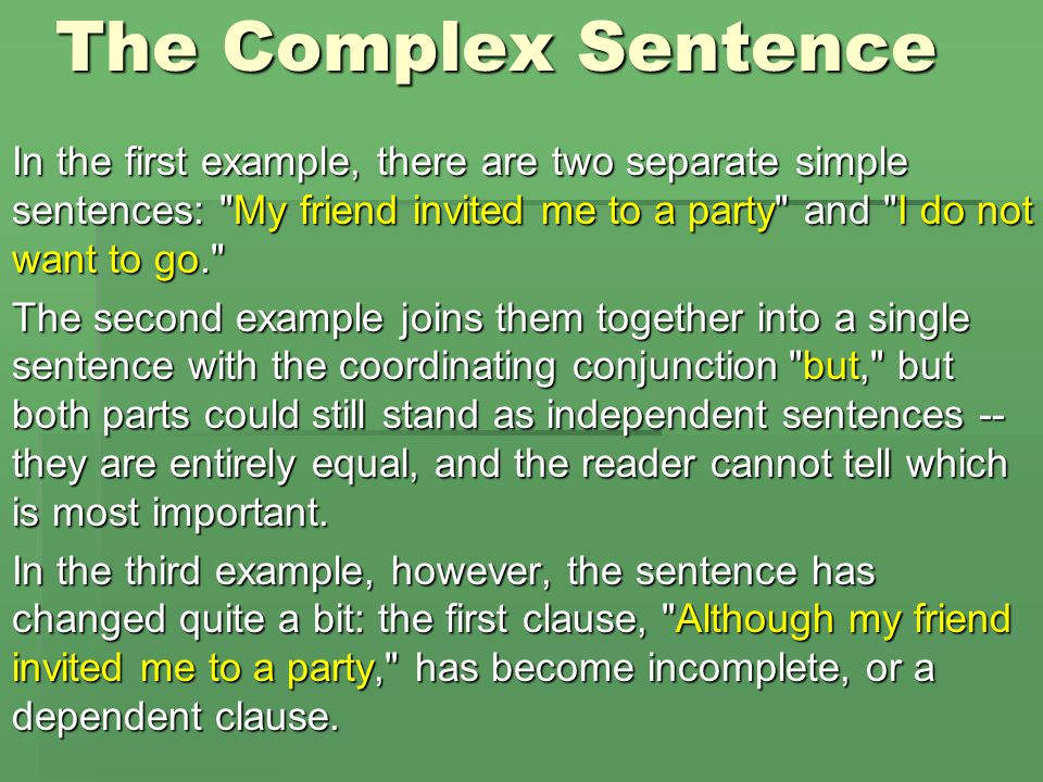 The Complex Sentence In the first example, there are two separate simple sentences: My friend invited me to a party and I do not want to go.