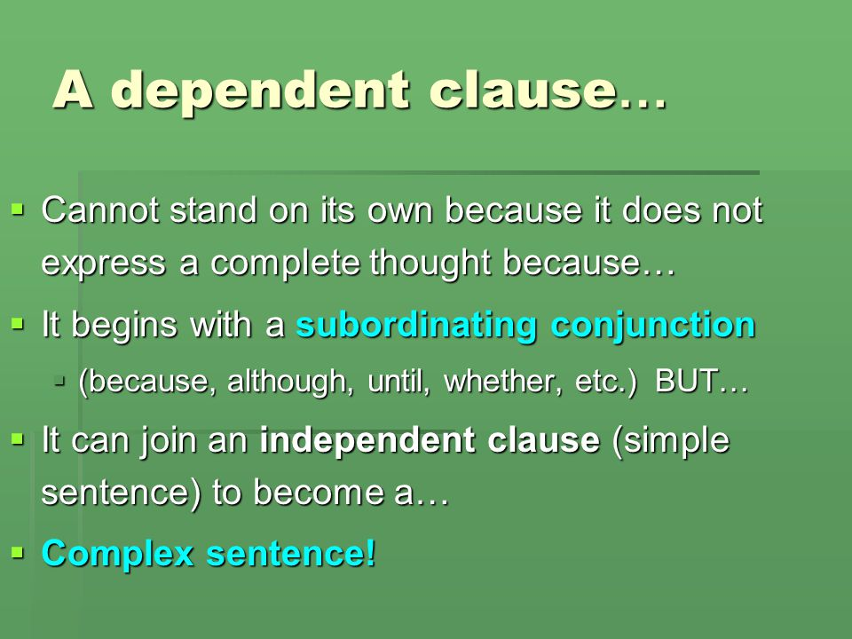 A dependent clause… Cannot stand on its own because it does not express a complete thought because…