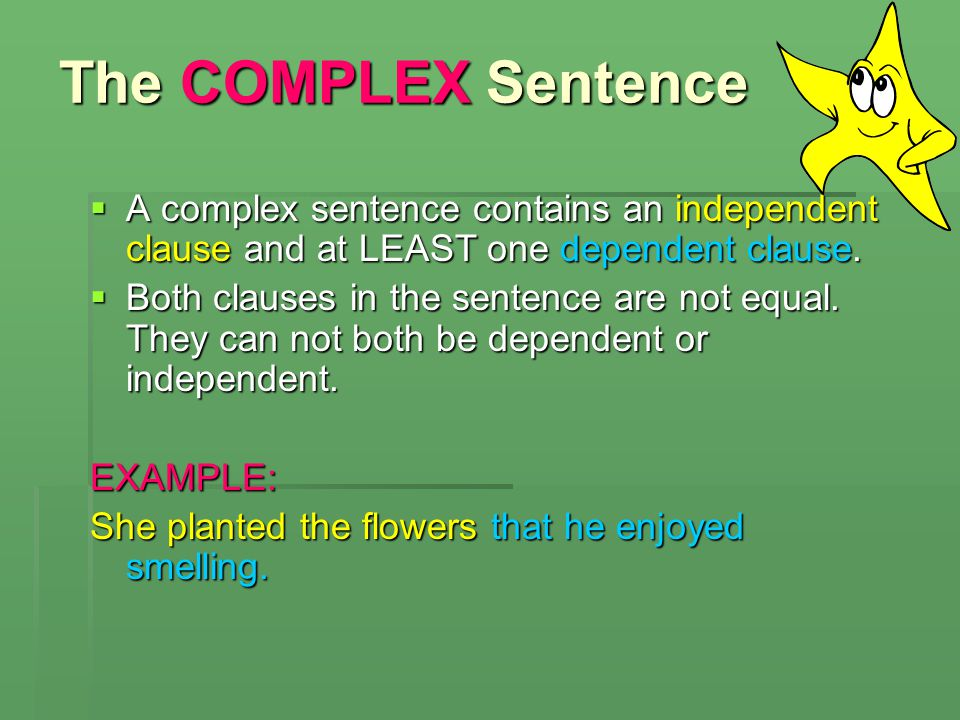 The COMPLEX Sentence A complex sentence contains an independent clause and at LEAST one dependent clause.