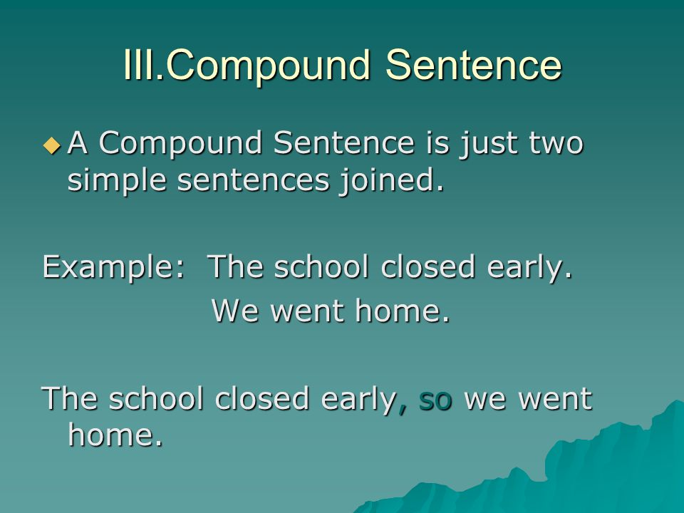 III.Compound Sentence A Compound Sentence is just two simple sentences joined. Example: The school closed early.