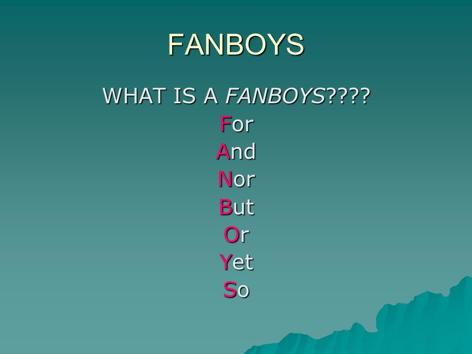 FANBOYS WHAT IS A FANBOYS For And Nor But Or Yet So