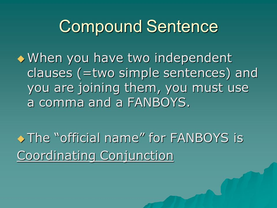 Compound Sentence When you have two independent clauses (=two simple sentences) and you are joining them, you must use a comma and a FANBOYS.