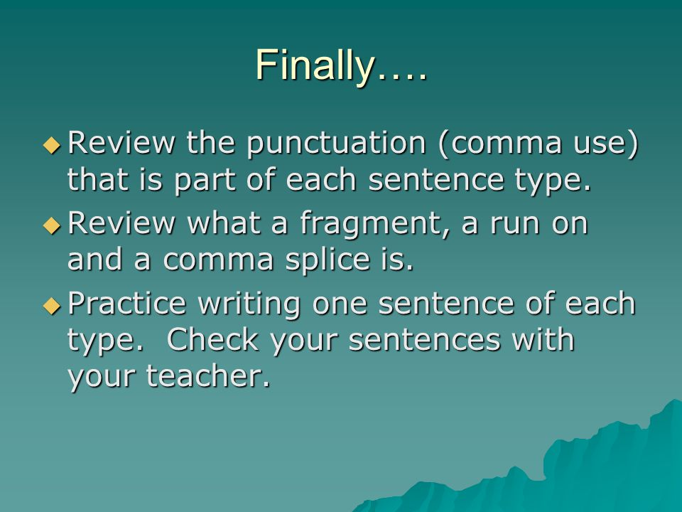 Finally…. Review the punctuation (comma use) that is part of each sentence type. Review what a fragment, a run on and a comma splice is.