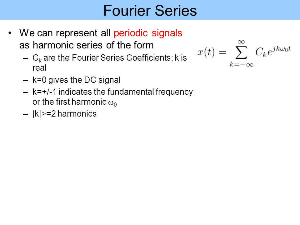 Fourier Series We can represent all periodic signals as harmonic series of the form. Ck are the Fourier Series Coefficients; k is real.
