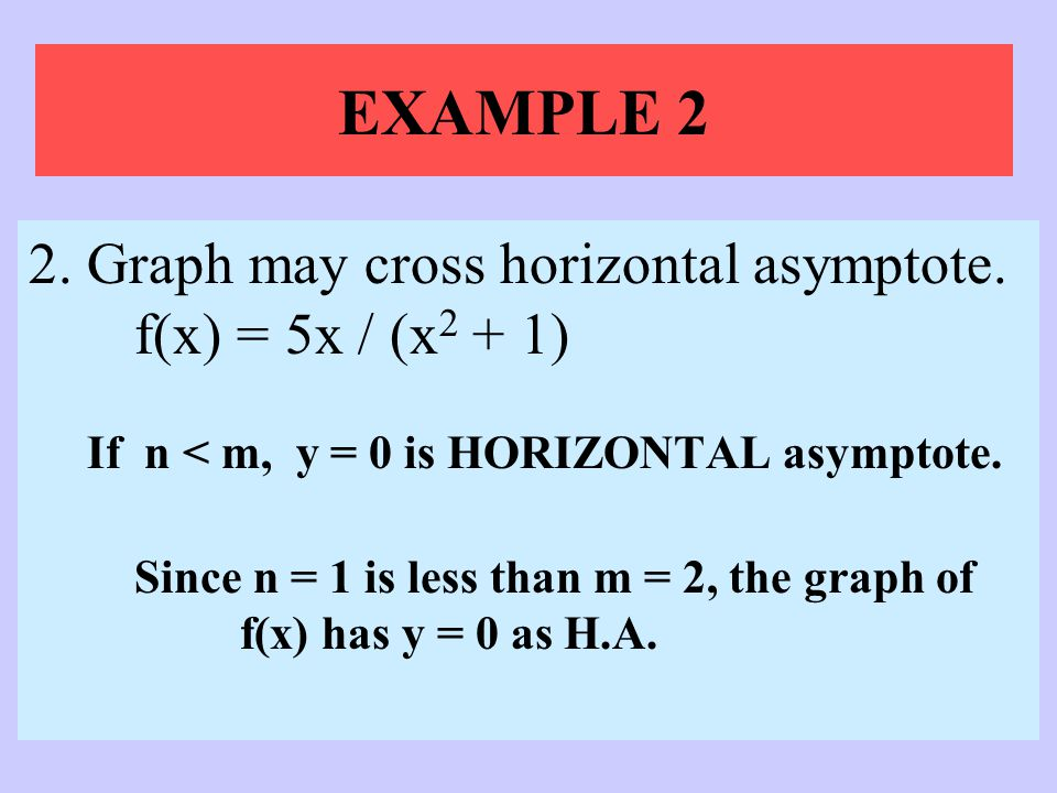 EXAMPLE 2 2. Graph may cross horizontal asymptote. f(x) = 5x / (x2 + 1) If n < m, y = 0 is HORIZONTAL asymptote.