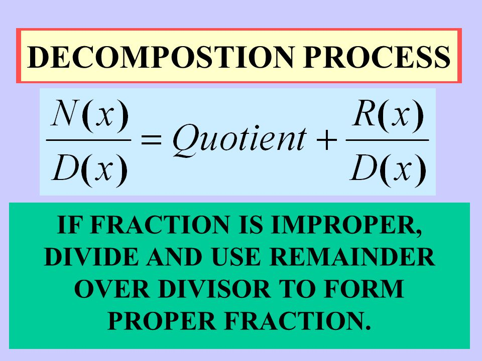 DECOMPOSTION PROCESS IF FRACTION IS IMPROPER, DIVIDE AND USE REMAINDER OVER DIVISOR TO FORM PROPER FRACTION.