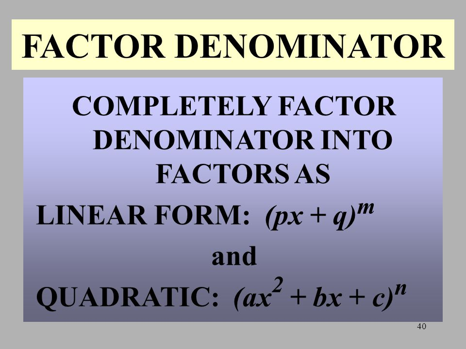 COMPLETELY FACTOR DENOMINATOR INTO FACTORS AS