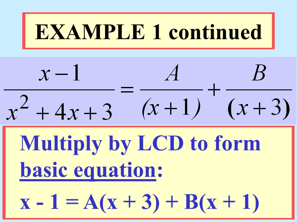 EXAMPLE 1 continued Multiply by LCD to form basic equation: x - 1 = A(x + 3) + B(x + 1)