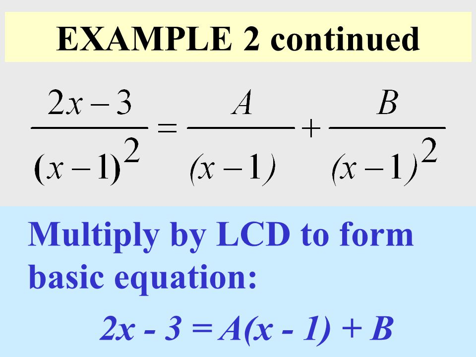 EXAMPLE 2 continued Multiply by LCD to form basic equation: 2x - 3 = A(x - 1) + B