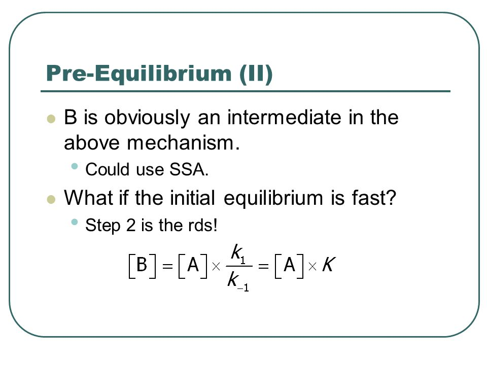 Pre-Equilibrium (II) B is obviously an intermediate in the above mechanism. Could use SSA. What if the initial equilibrium is fast
