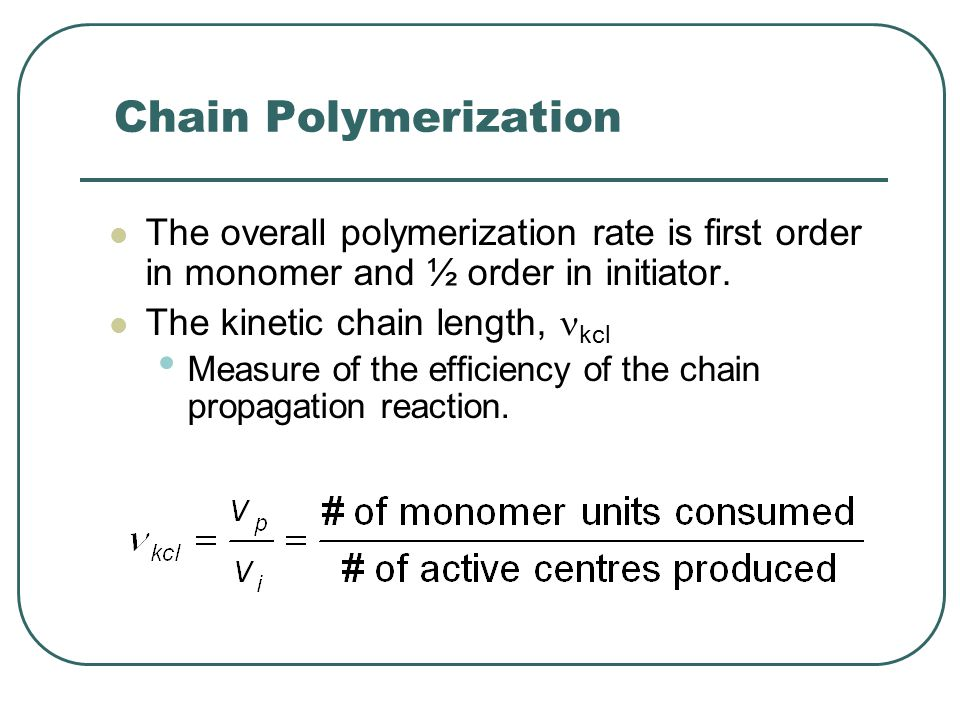 Chain Polymerization The overall polymerization rate is first order in monomer and ½ order in initiator.