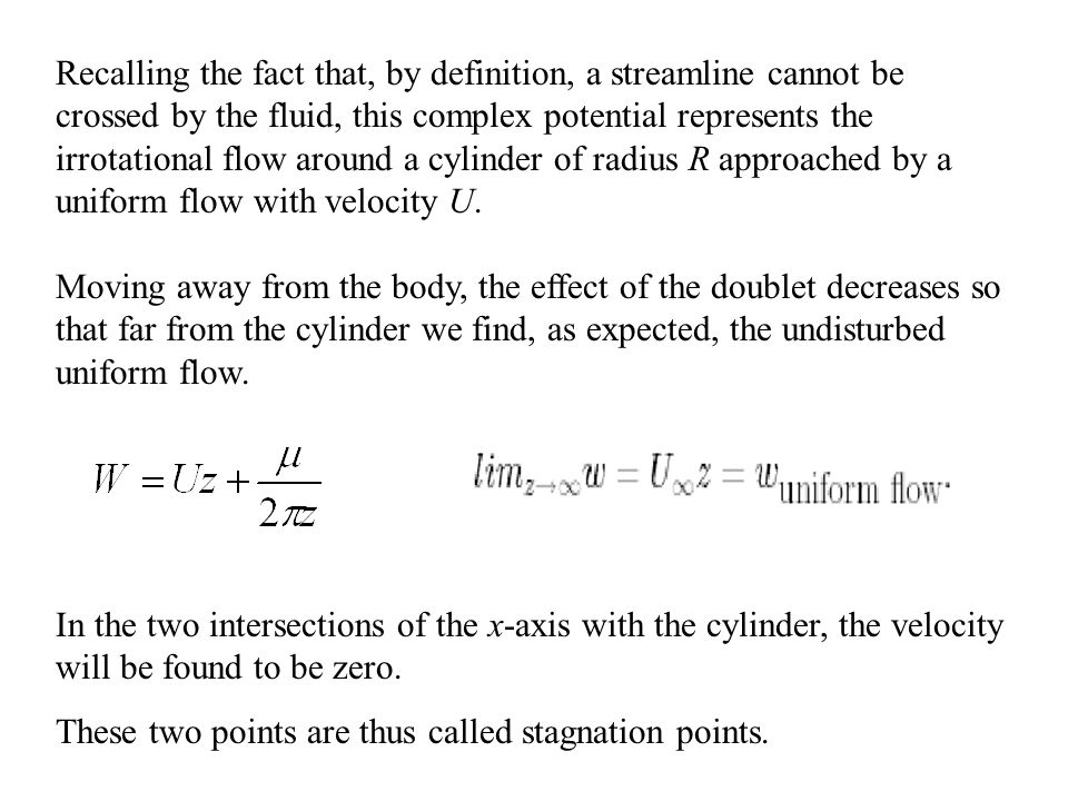 Recalling the fact that, by definition, a streamline cannot be crossed by the fluid, this complex potential represents the irrotational flow around a cylinder of radius R approached by a uniform flow with velocity U.