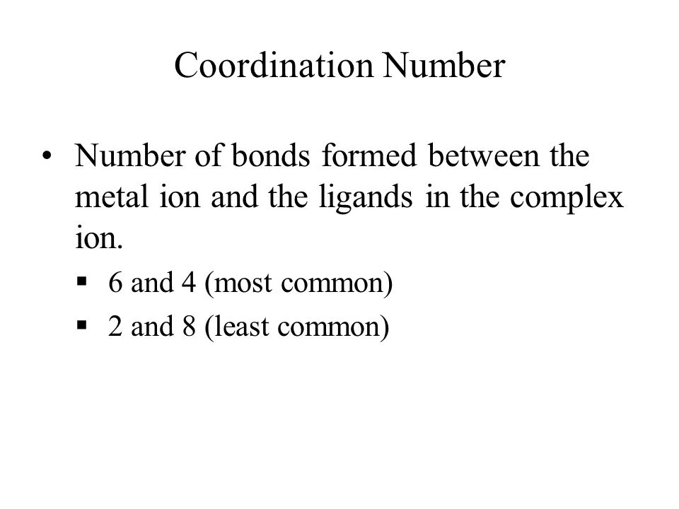 Coordination Number Number of bonds formed between the metal ion and the ligands in the complex ion.