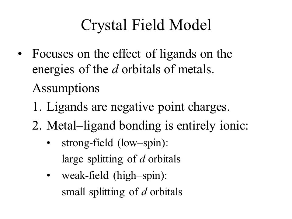 Crystal Field Model Focuses on the effect of ligands on the energies of the d orbitals of metals. Assumptions.