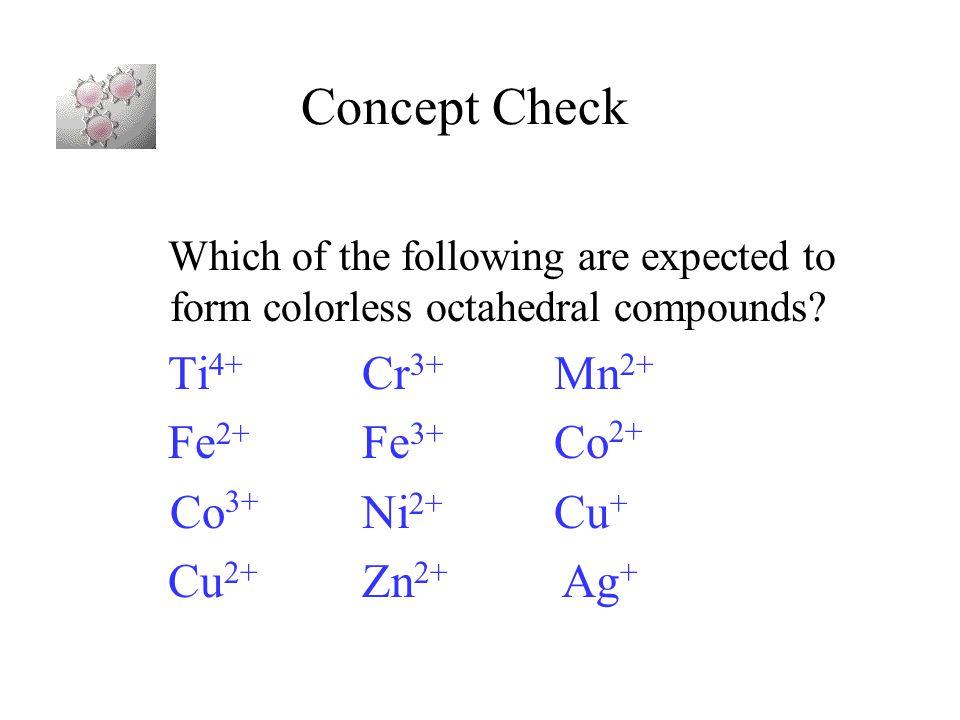 Concept Check Ti4+ Cr3+ Mn2+ Fe2+ Fe3+ Co2+ Co3+ Ni2+ Cu+
