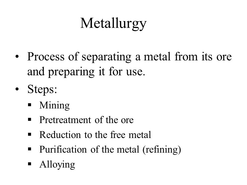Metallurgy Process of separating a metal from its ore and preparing it for use. Steps: Mining. Pretreatment of the ore.