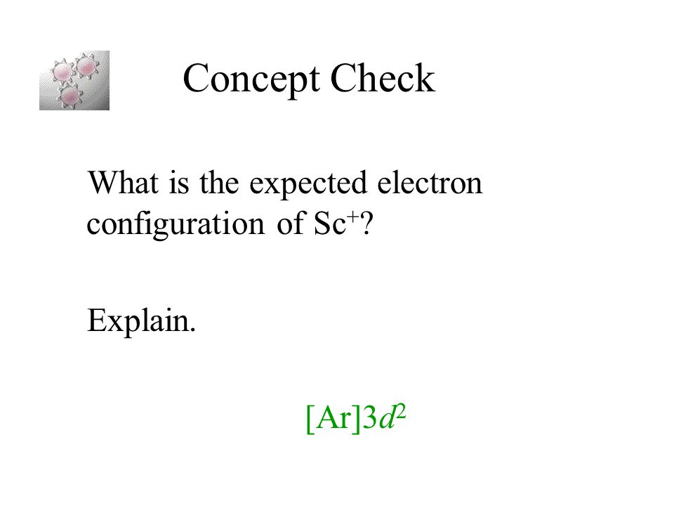 Concept Check What is the expected electron configuration of Sc+