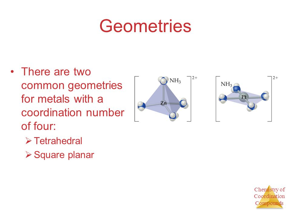 Geometries There are two common geometries for metals with a coordination number of four: Tetrahedral.