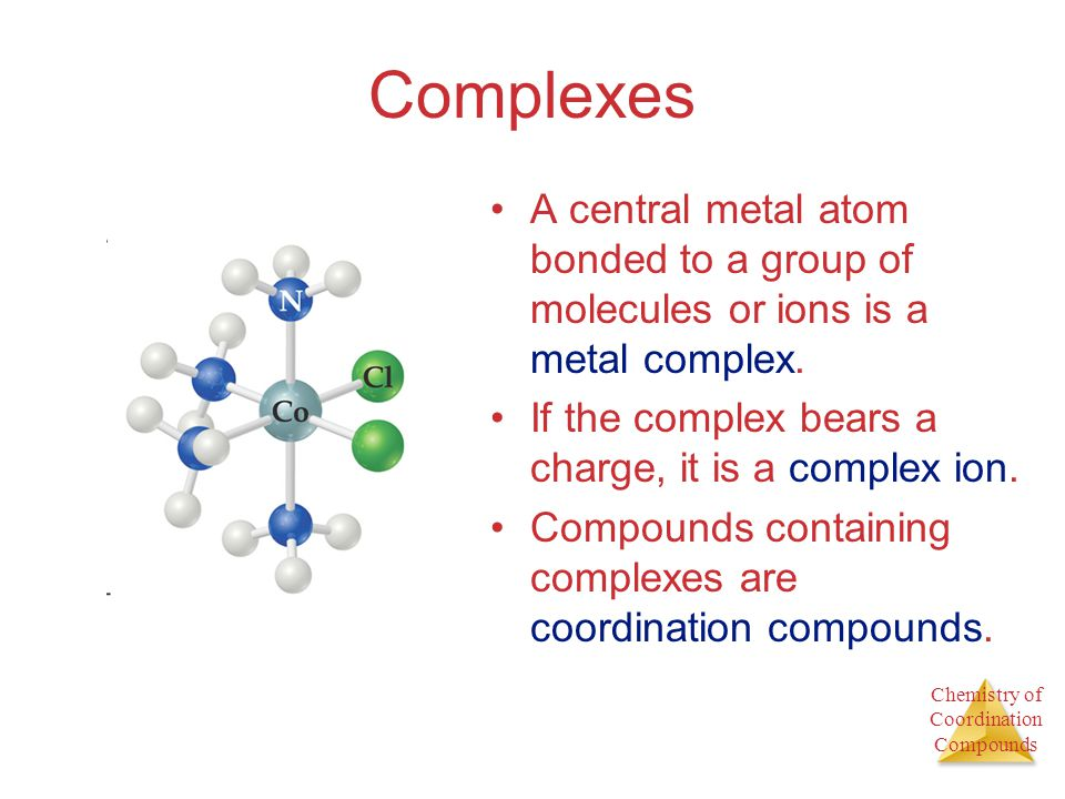 Complexes A central metal atom bonded to a group of molecules or ions is a metal complex. If the complex bears a charge, it is a complex ion.