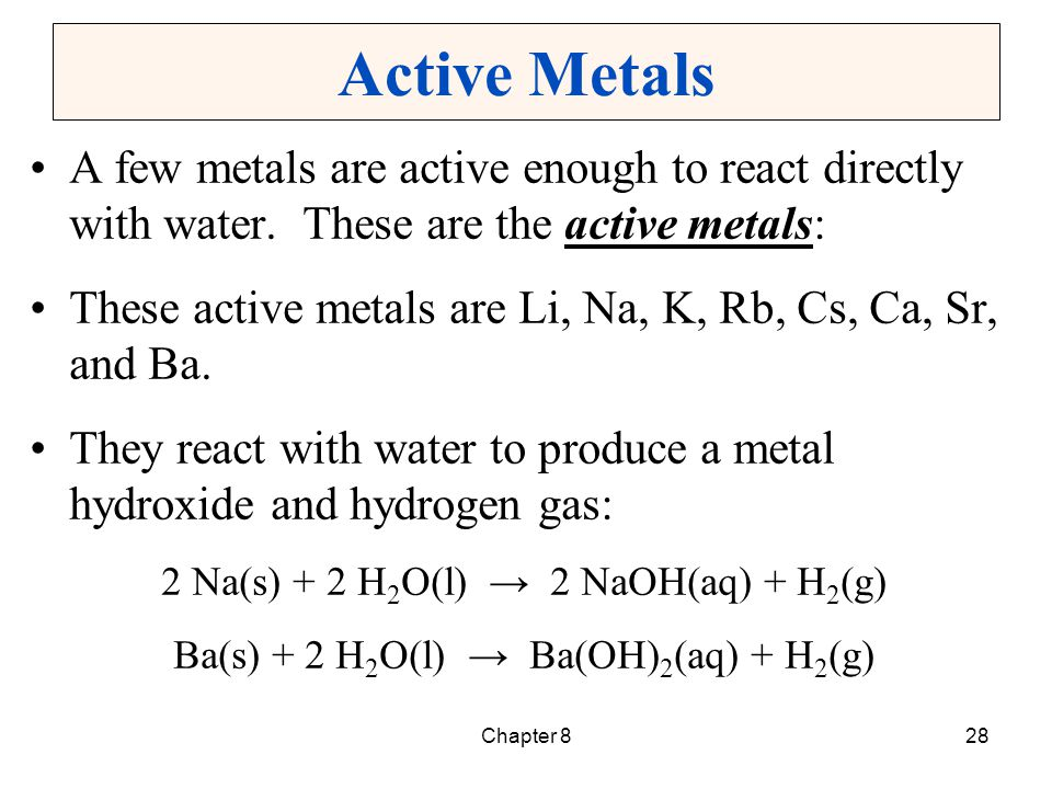 Active Metals A few metals are active enough to react directly with water. These are the active metals: