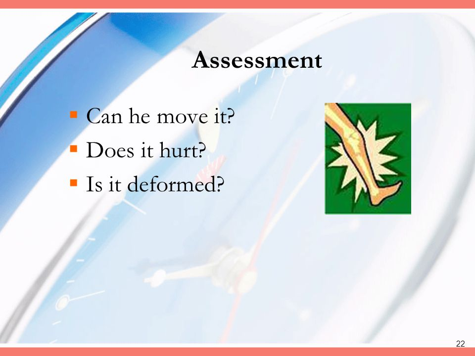 Assessment Can he move it Does it hurt Is it deformed Deformity