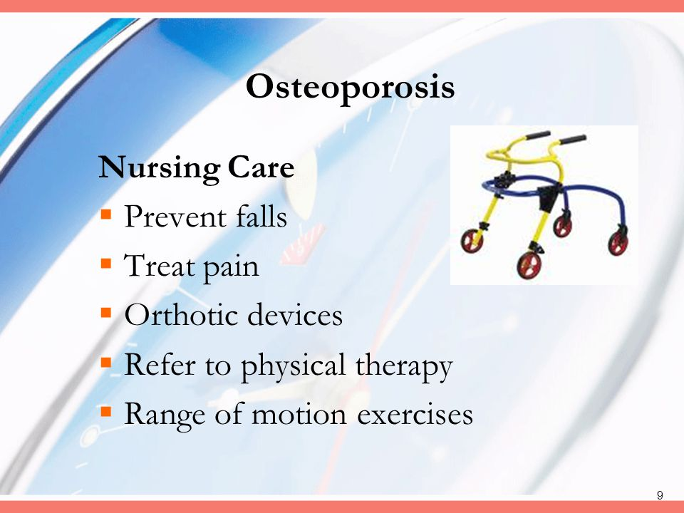 Osteoporosis Nursing Care Prevent falls Treat pain Orthotic devices