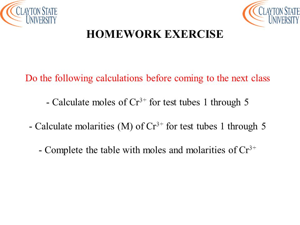 HOMEWORK EXERCISE Do the following calculations before coming to the next class. - Calculate moles of Cr3+ for test tubes 1 through 5.