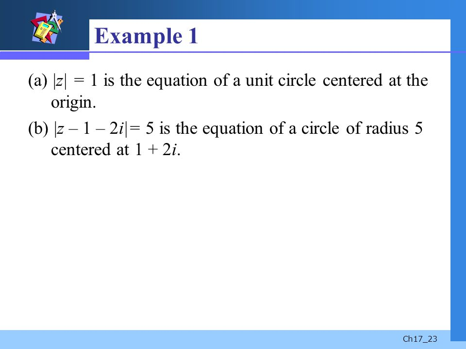 Example 1 (a) |z| = 1 is the equation of a unit circle centered at the origin.