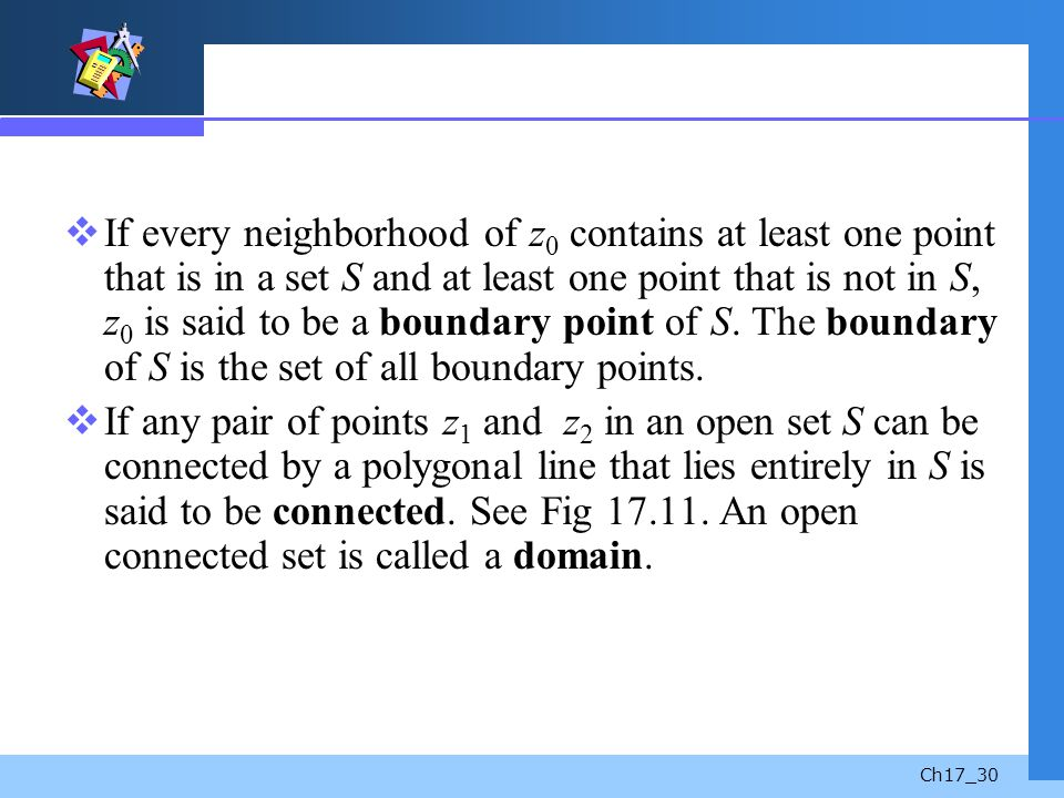 If every neighborhood of z0 contains at least one point that is in a set S and at least one point that is not in S, z0 is said to be a boundary point of S. The boundary of S is the set of all boundary points.