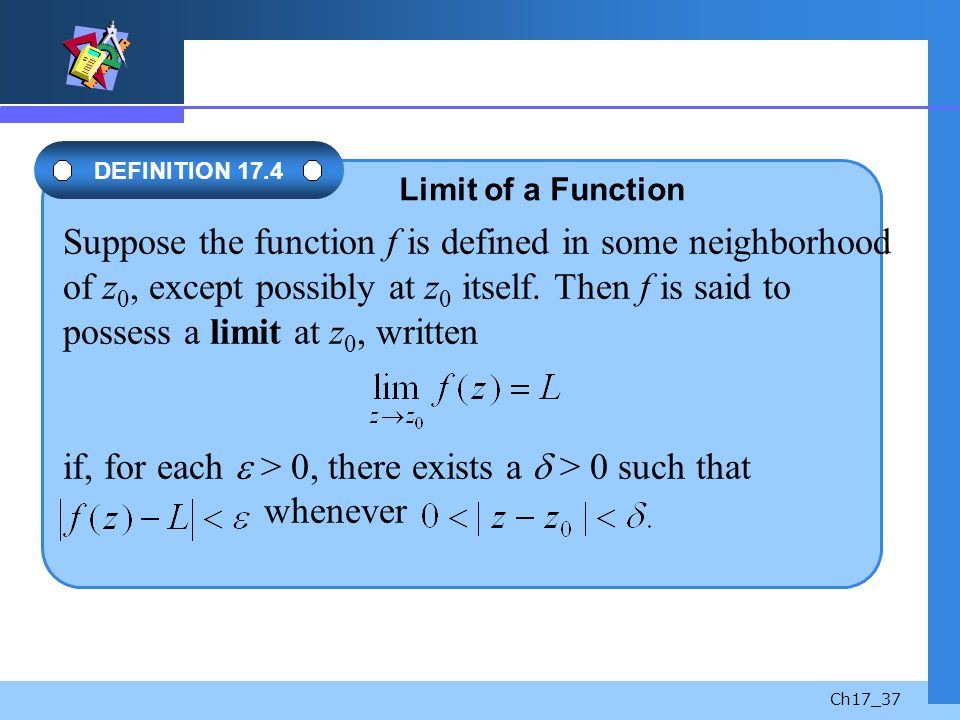 Suppose the function f is defined in some neighborhood of z0, except possibly at z0 itself. Then f is said to possess a limit at z0, written if, for each  > 0, there exists a  > 0 such that whenever