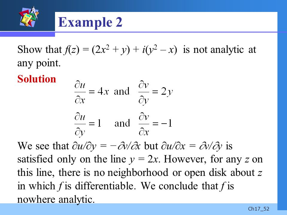 Example 2 Show that f(z) = (2x2 + y) + i(y2 – x) is not analytic at any point.