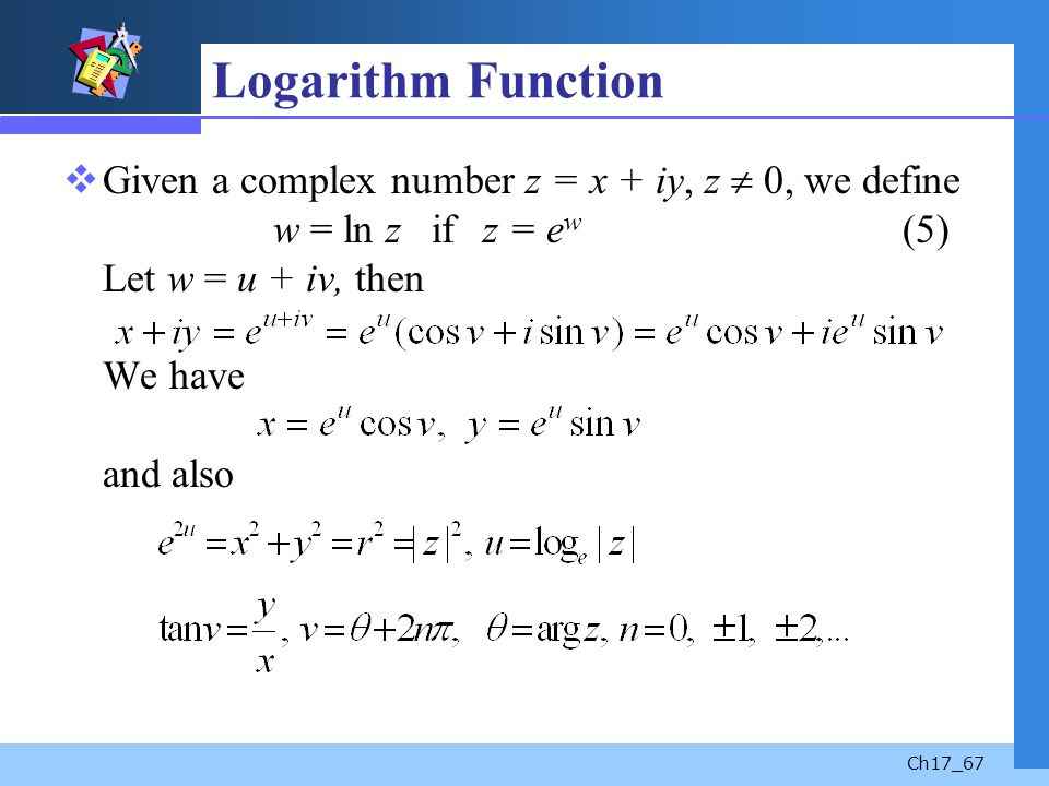 Logarithm Function Given a complex number z = x + iy, z  0, we define w = ln z if z = ew (5) Let w = u + iv, then We have and also.