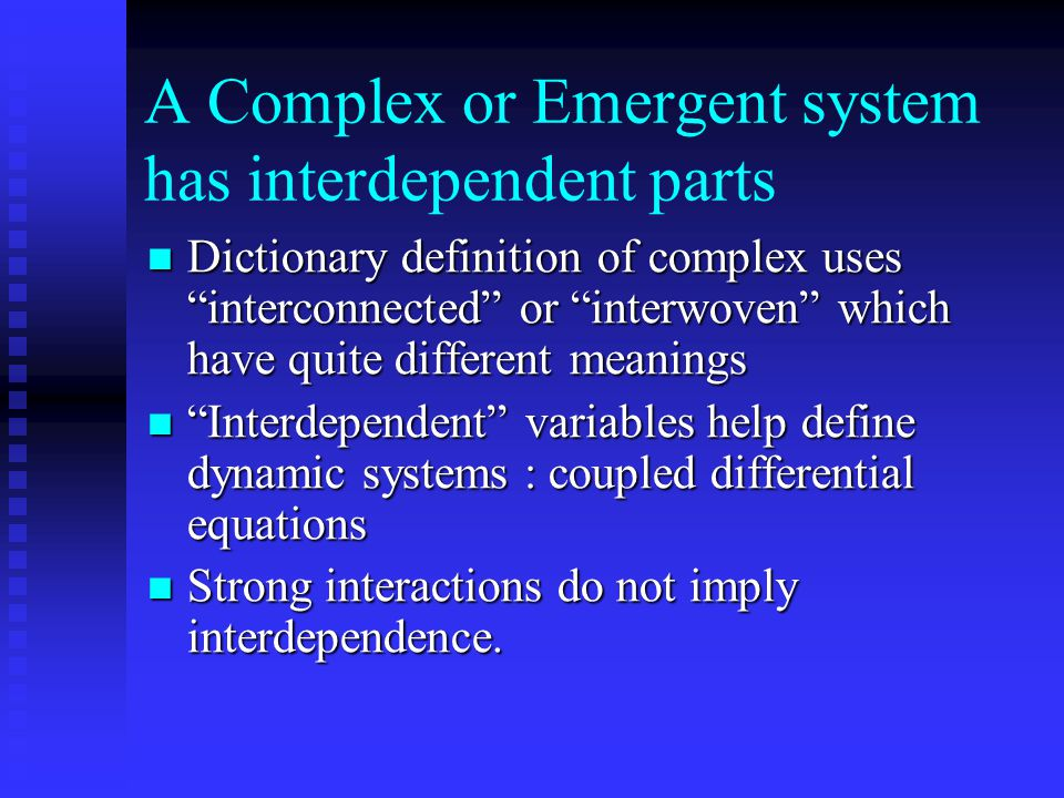 A Complex or Emergent system has interdependent parts