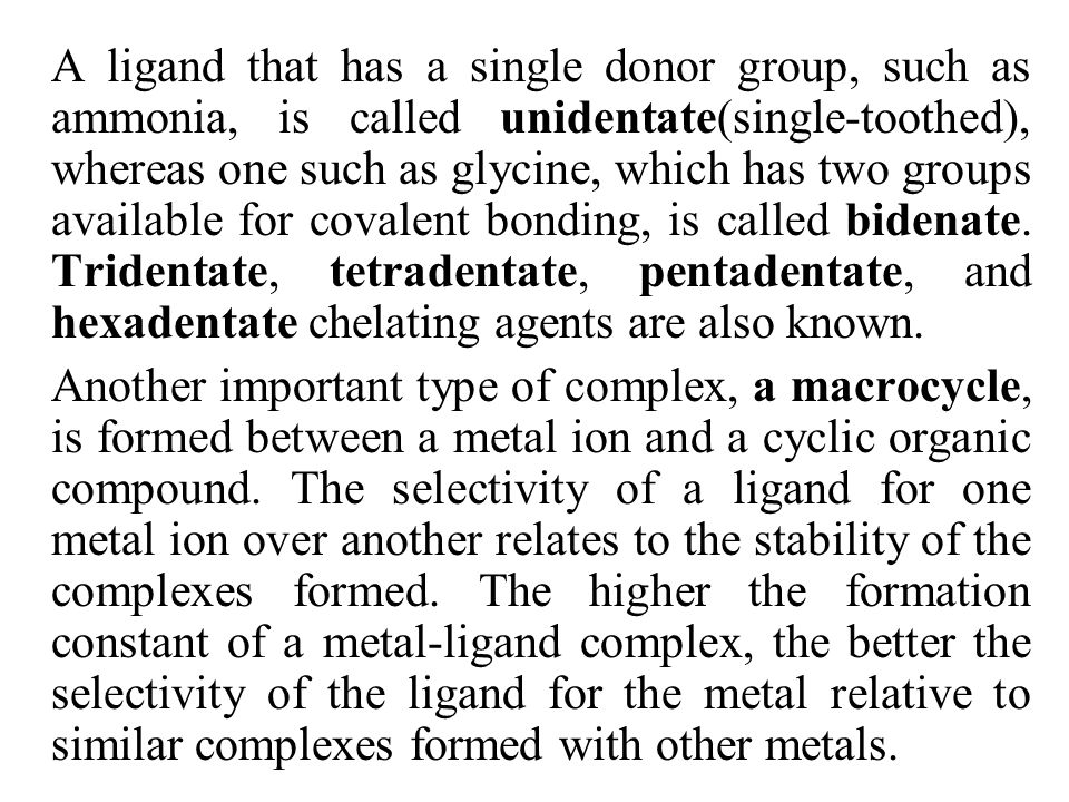 A ligand that has a single donor group, such as ammonia, is called unidentate(single-toothed), whereas one such as glycine, which has two groups available for covalent bonding, is called bidenate. Tridentate, tetradentate, pentadentate, and hexadentate chelating agents are also known.