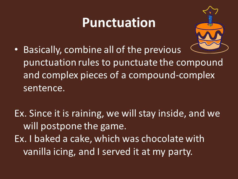 Punctuation Basically, combine all of the previous punctuation rules to punctuate the compound and complex pieces of a compound-complex sentence.