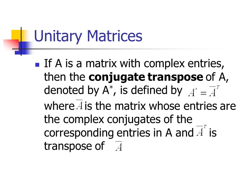 Unitary Matrices If A is a matrix with complex entries, then the conjugate transpose of A, denoted by A*, is defined by.