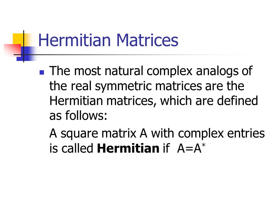 Hermitian Matrices The most natural complex analogs of the real symmetric matrices are the Hermitian matrices, which are defined as follows: