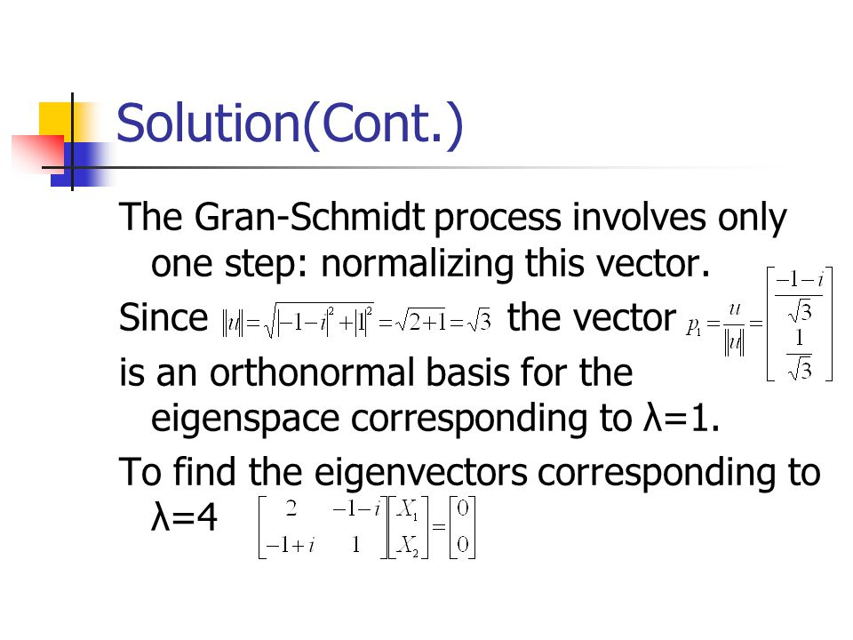 Solution(Cont.) The Gran-Schmidt process involves only one step: normalizing this vector. Since the vector.