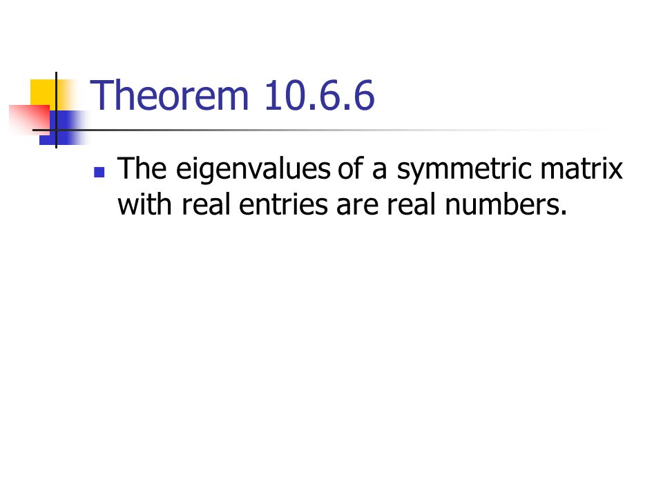 Theorem 10.6.6 The eigenvalues of a symmetric matrix with real entries are real numbers.