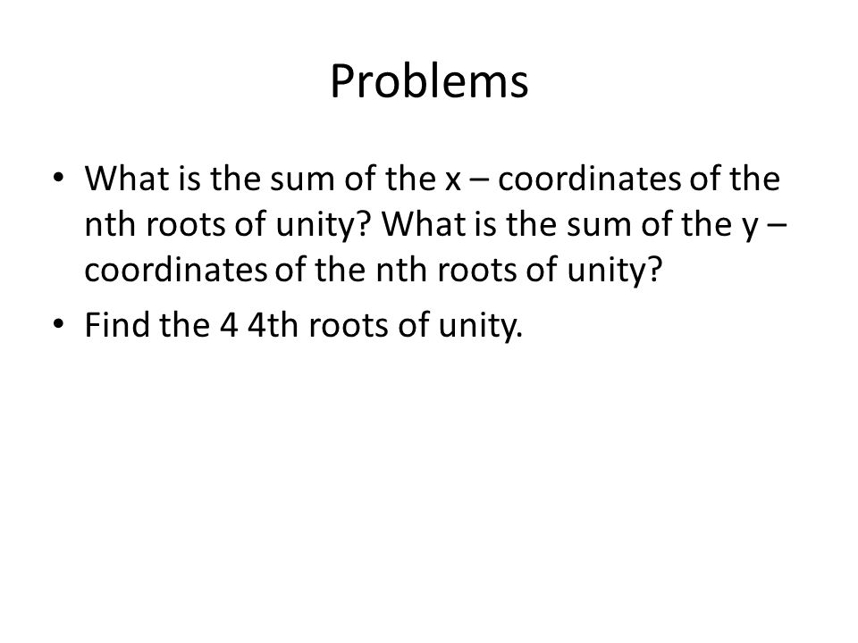 Problems What is the sum of the x – coordinates of the nth roots of unity What is the sum of the y – coordinates of the nth roots of unity