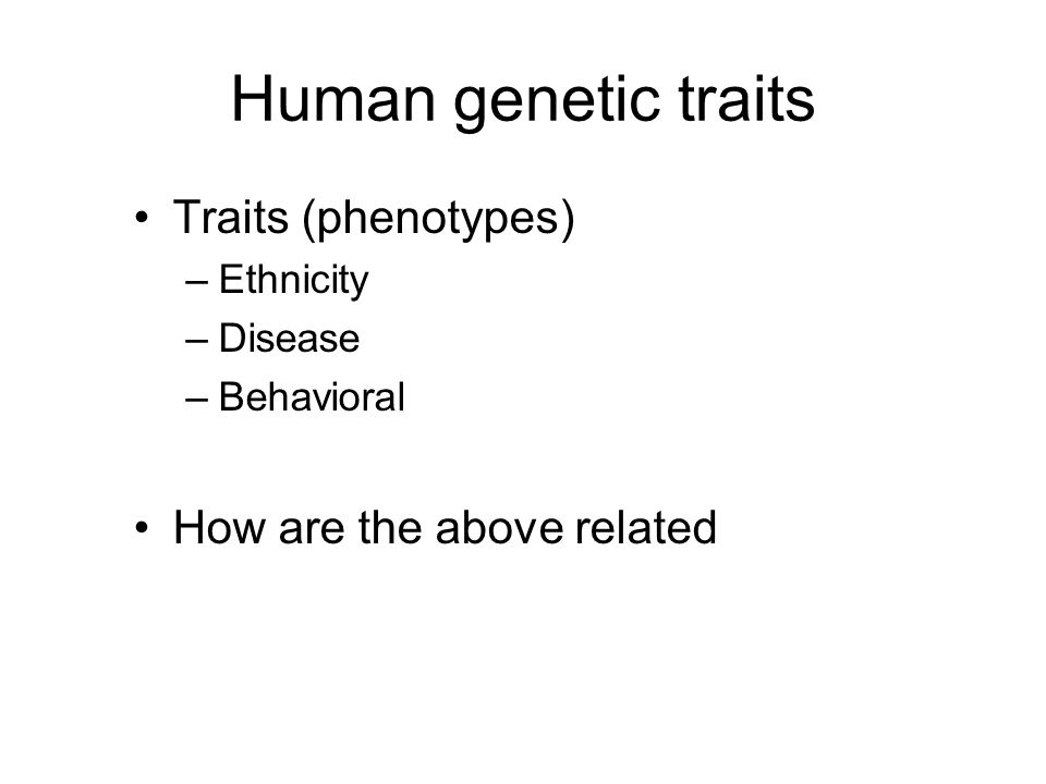 Human genetic traits Traits (phenotypes) How are the above related